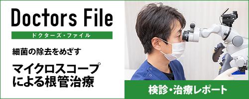 Doctors File ドクターズ・ファイル 細菌の除去を目指す マイクロスコープによる根管治療 検診・治療レポート